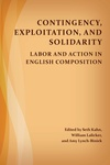 Contingency, Exploitation, and Solidarity: Labor and Action in English Composition by Seth Kahn, William B. Lalicker, and Amy Lynch-Biniek