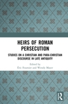 Heirs of Roman Persecution: Studies on a Christian and para-Christian Discourse in Late Antiquity