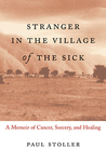 Stranger in the Village of the Sick: A Memoir of Cancer, Sorcery and Healing by Paul Stoller