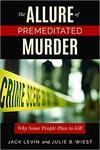 The Allure of Premeditated Murder: Why Some People Plan to Kill by Jack Levin and Julie B. Wiest