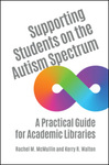 Supporting Students on the Autism Spectrum: A Practical Guide for Academic Libraries by Rachel M. McMullin and Kerry R. Walton